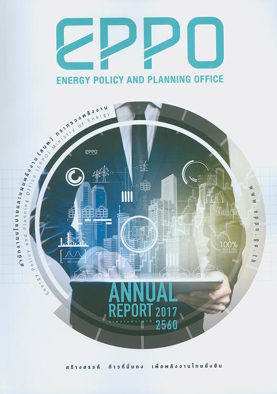 รายงานประจำปี 2560 สำนักงานนโยบายและแผนพลังงาน /สำนักงานนโยบายและแผนพลังงาน กระทรวงพลังงาน  Annual report 2017 Energy Policy and Planning Office รายงานประจำปี สำนักงานนโยบายและแผนพลังงาน กระทรวงพลังงาน