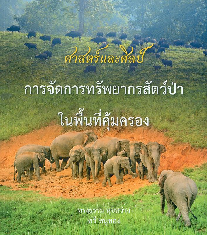 ศาสตร์และศิลป์ การจัดการทรัพยากรสัตว์ป่าในพื้นที่คุ้มครอง /ทรงธรรม สุขสว่าง, ทวี หนูทอง