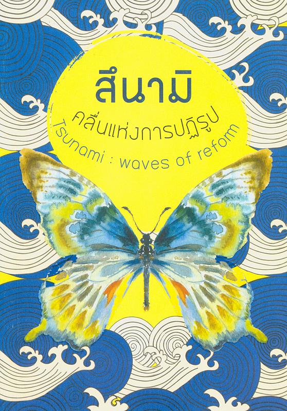 สึนามิ :คลื่นแห่งการปฏิรูป /ปรีดา คงแป้น, ปิยนาถ ประยูร, หนูเพียร แสนอินทร์, มณีรัตน์ มิตรปราสาท, นฤมล อรุโณทัย, นิศานาถ รัตนนาคินทร์ (โยธาสมุทร)  Tsunami : waves of reform