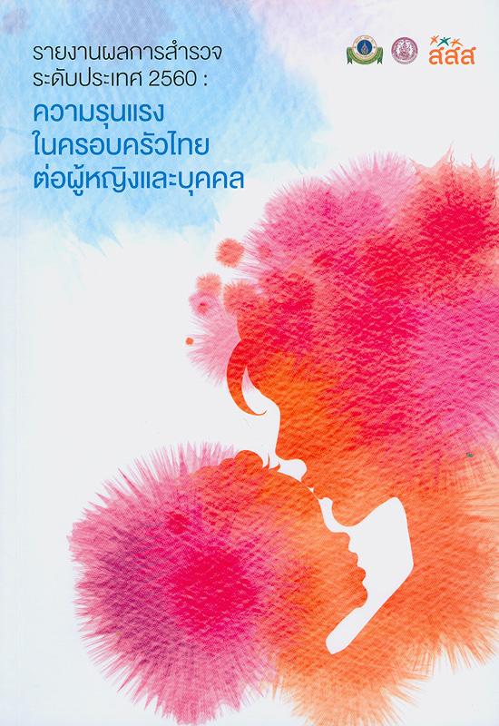 รายงานผลการสำรวจระดับประเทศ 2560 :ความรุนแรงในครอบครัวไทยต่อผู้หญิงและบุคคล /รณชัย คงสกนธ์, บรรณาธิการ||รายงานผลการสำรวจระดับประเทศ 2560 : ความรุนแรงต่อผู้หญิงและบุคคลในครอบครัว