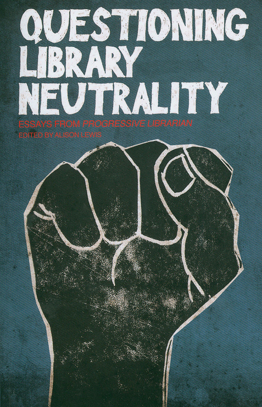 Questioning library neutrality:essays from progressive librarian /edited by Alison Lewis