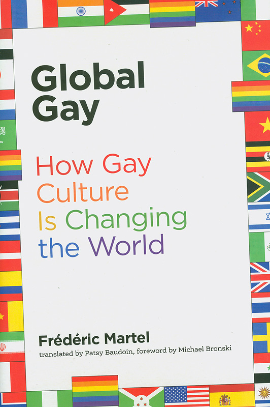 Global gay :how gay culture is changing the world /Frédéric Martel; translated by Patsy Baudoin