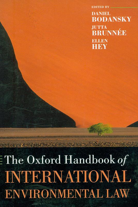 Oxford handbook of international environmental law /edited by Daniel Bodansky, Jutta Brunnée, Ellen Hey||Handbook of international environmental law