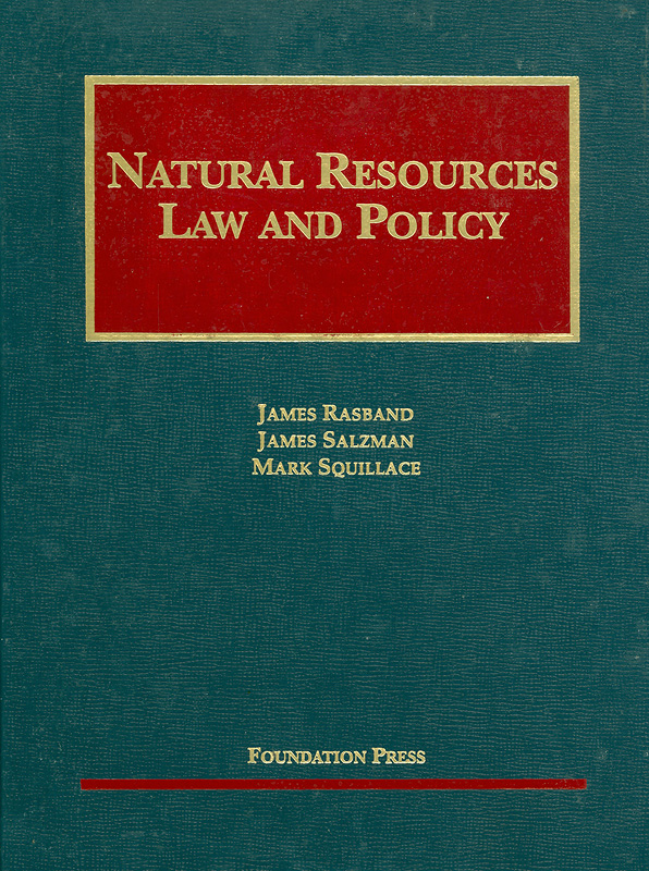 Natural resources law and policy /by James Rasband, James Salzman, Mark Squillace||University casebook series