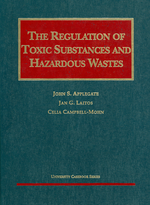 regulation of toxic substances and hazardous wastes /by John S. Applegate, Jan G. Laitos, Celia Campbell-Mohn||University casebook series.