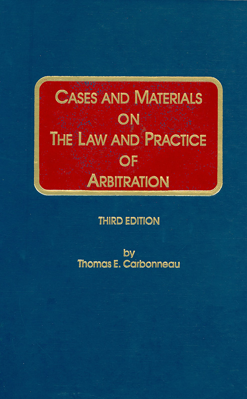Cases and materials on the law and practice of arbitration/by Thomas E. Carbonneau