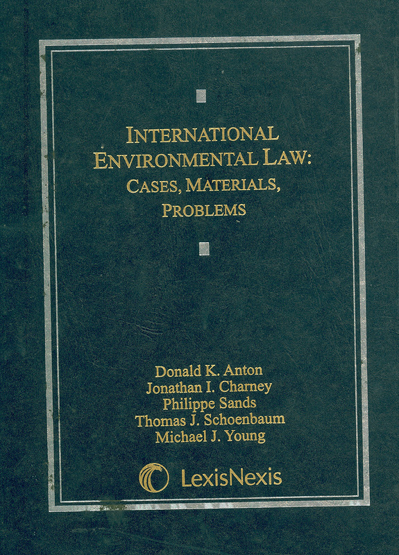 International environmental law :cases, materials, problems /Donald K. Anton, Jonathan I. Charney, Philippe Sands, Thomas J. Schoenbaum, Michael J. Young