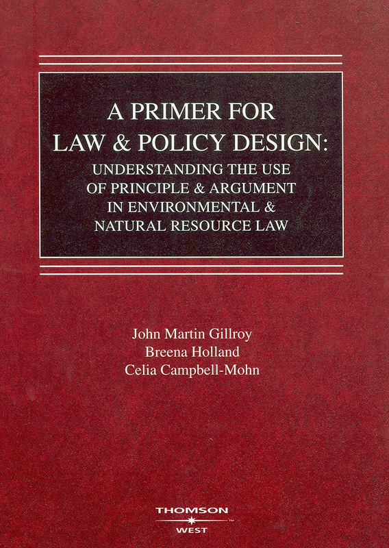 primer for law & policy design :understanding the use of principle & argument in environmental & natural resource law / by John Martin Gillroy and Breena Holland, with Celia Campbell-Mohn||American casebook series.