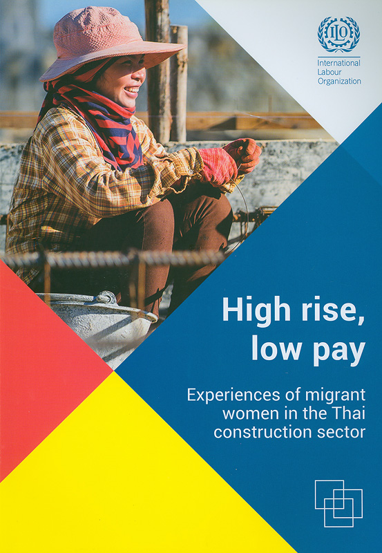 High rise, low pay:experiences of migrant women in the Thai construction sector/cRebecca Napier-Moore and Kate Sheill