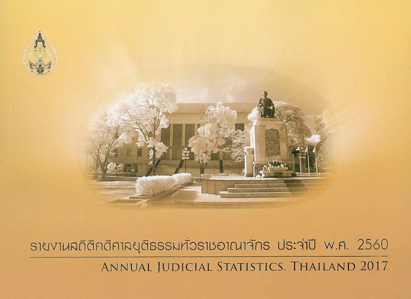 รายงานสถิติคดีศาลยุติธรรมทั่วราชอาณาจักร ประจำปี พ.ศ. 2560 /จัดทำโดย กลุ่มระบบข้อมูลและสถิติ สำนักงานแผนงานและงบประมาณ สำนักงานศาลยุติธรรม||รายงานสถิติคดีศาลยุติธรรมทั่วราชอาณาจักร|Annual judicial statistics, Thailand 2017|รายงานสถิติคดีศาลทั่วราชอาณาจักร