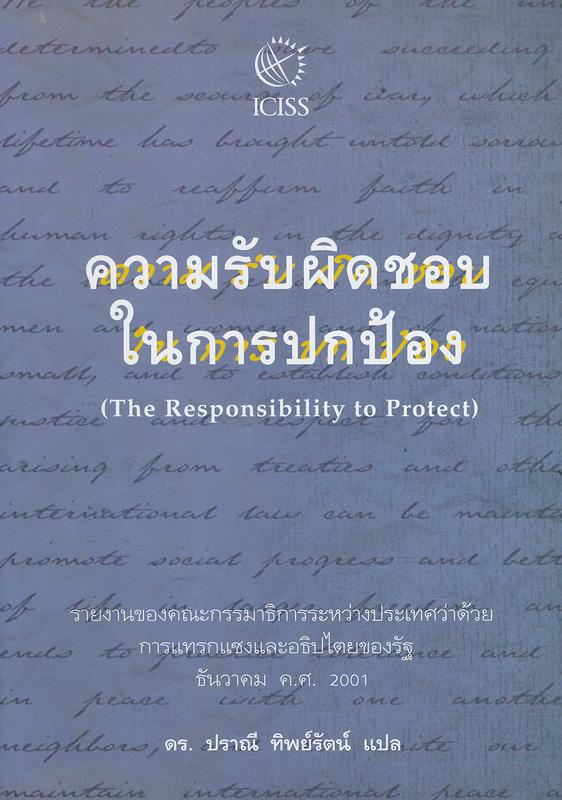ความรับผิดชอบในการปกป้อง /รายงานของคณะกรรมาธิการระหว่างประเทศว่าด้วยการแทรกแซงและอธิปไตยของรัฐ ; ปราณี ทิพย์รัตน์, แปล||The Responsibility to Protect