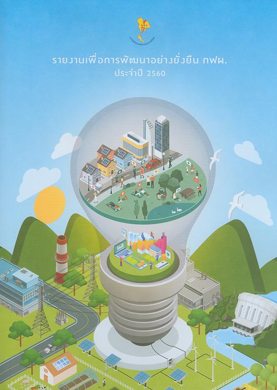 รายงานเพื่อการพัฒนาอย่างยั่งยืน กฟผ. ประจำปี 2560 /การไฟฟ้าฝ่ายผลิตแห่งประเทศไทย  รายงานประจำปี 2560 การไฟฟ้าฝ่ายผลิตแห่งประเทศไทย รายงานประจำปี ... การไฟฟ้าฝ่ายผลิตแห่งประเทศไทย