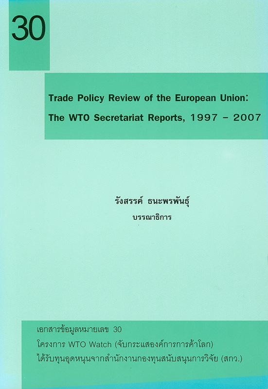 Trade policy review of the European union :the WTO secretariat report, 1997- 2007 /รังสรรค์ ธนะพรพันธุ์, บรรณาธิการ||เอกสารข้อมูล โครงการ WTO Watch (จับกระแสองค์การการค้าโลก) ;หมายเลข 30.