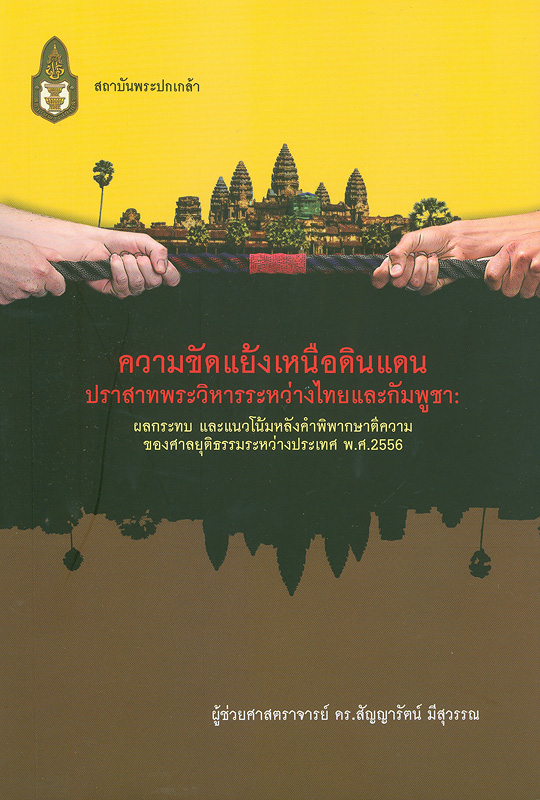 ความขัดแย้งเหนือดินแดนปราสาทพระวิหารระหว่างไทยและกัมพูชา :ผลกระทบและแนวโน้มหลังคำพิพากษาตีความของศาลยุติธรรมระหว่างประเทศ พ.ศ.2556 /สัญญารัตน์ มีสุวรรณ
