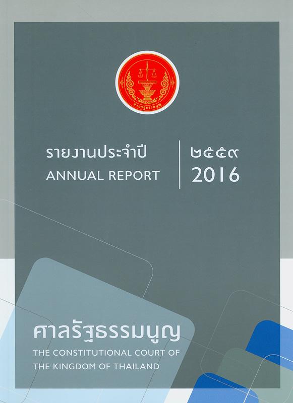 รายงานประจำปี 2559 ศาลรัฐธรรมนูญ /สำนักงานศาลรัฐธรรมนูญ  รายงานประจำปี ศาลรัฐธรรมนูญ Annual report 2016 The Constitutional court of the kingdom of Thailand รวมคำวินิจฉัยศาลรัฐธรรมนูญ ปี 2559