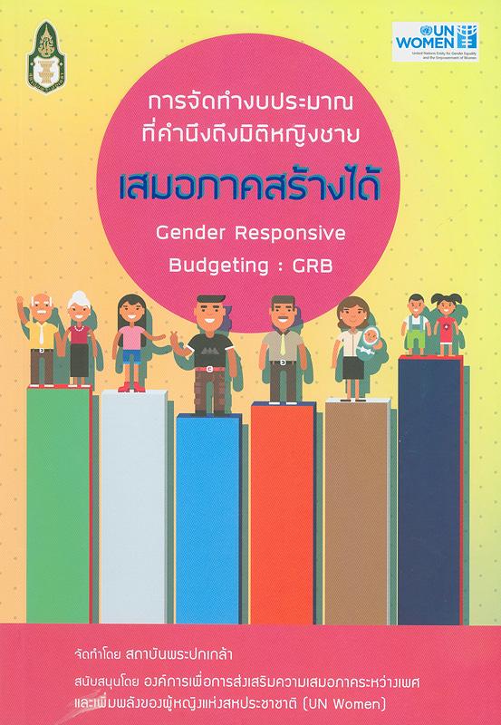 เสมอภาคสร้างได้ :การจัดทำงบประมาณที่คำนึงถึงมิติหญิงชาย /จัดทำโดย สถาบันพระปกเกล้า ; ถวิล บุรีกุล, หัวหน้าโครงการ||Gender responsive budgeting : GRB