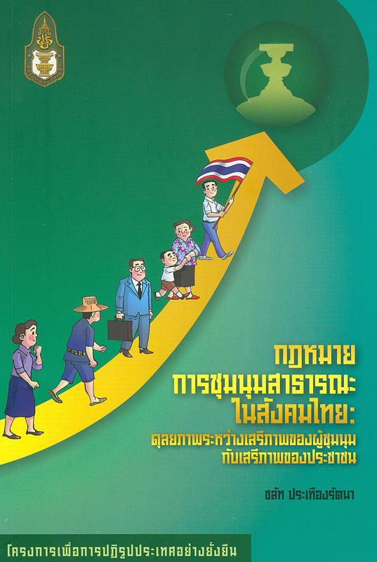 กฎหมายการชุมนุมสาธารณะในสังคมไทย :ดุลยภาพระหว่างเสรีภาพของผู้ชุมนุมกับเสรีภาพของประชาชน /ชลัท ประเทืองรัตนา