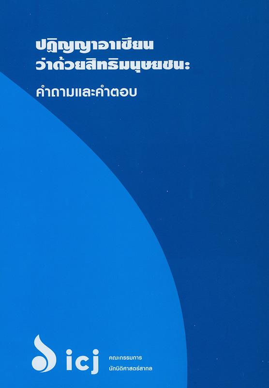 ปฏิญญาอาเซียนว่าด้วยสิทธิมนุษยชน :คำถามและคำตอบ/คณะกรรมการนิติศาสตร์สากล||ASEAN Human Rights Declaration : questions and answers