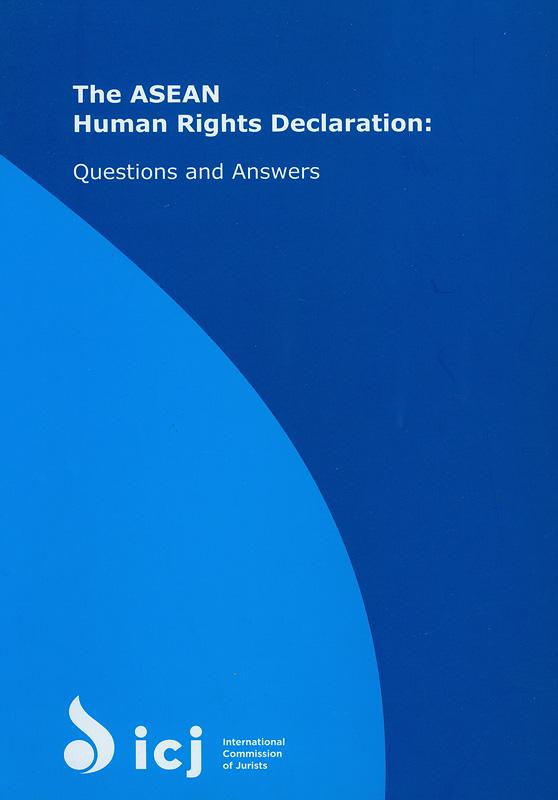 ASEAN Human Rights Declaration :questions and answers/International Commission of Jurists||ปฏิญญาอาเซียนว่าด้วยสิทธิมนุษยชน : คำถามและคำตอบ