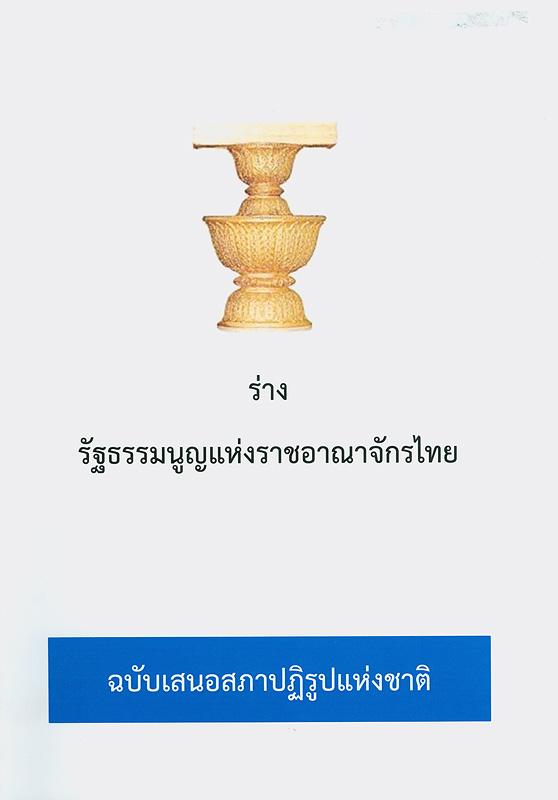 ร่างรัฐธรรมนูญแห่งราชอาณาจักรไทย :ฉบับเสนอสภาปฏิรูปแห่งชาติ /คณะกรรมาธิการยกร่างรัฐธรรมนูญ ฝ่ายเลขานุการคณะกรรมาธิการยกร่างรัฐธรรมนูญ สำนักงานเลขาธิการสภาผู้แทนราษฎร ปฏิบัติหน้าที่สำนักงานเลขาธิการสภาปฏิรูปแห่งชาติ