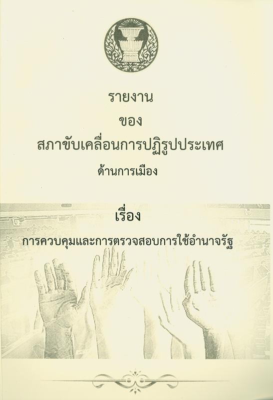 รายงานของสภาขับเคลื่อนการปฏิรูปประเทศด้านการเมือง เรื่อง การควบคุมและการตรวจสอบการใช้อำนาจรัฐ/คณะกรรมการจัดทำแนวทางและส่งเสริมการปฏิรูปประเทศไทย สภาพัฒนาการเมือง||การควบคุมและการตรวจสอบการใช้อำนาจรัฐ