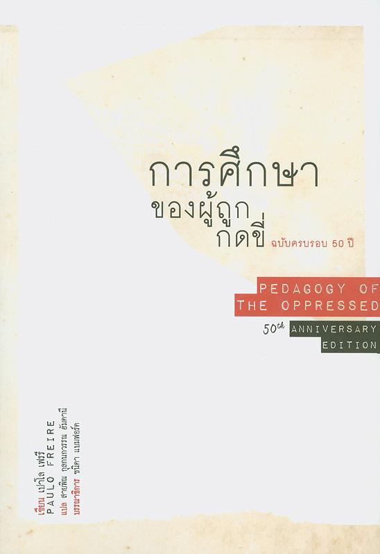 การศึกษาของผู้ถูกกดขี่ :ฉบับครบรอบ 60 ปี /เขียน, เปาโล เฟรรี ; แปล, สายพิณ กุลกนกวรรณ ฮัมดานี ; บรรณาธิการ, ชนิดา แบมฟอร์ด||Pedagogy of the oppressed : 50th anniversary edition||โครงการหนังสือวิชาการจิตตปัญญาศึกษา;ลำดับที่ 24