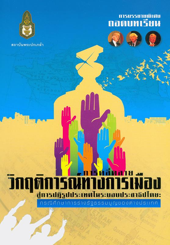 การบรรยายพิเศษถอดบทเรียนการคลี่คลายวิกฤติการณ์ทางการเมืองสู่การปฏิรูปประเทศในระบอบประชาธิปไตย:กรณีศึกษาการร่างรัฐธรรมนูญของต่างประเทศ /สถาบันพระปกเกล้า