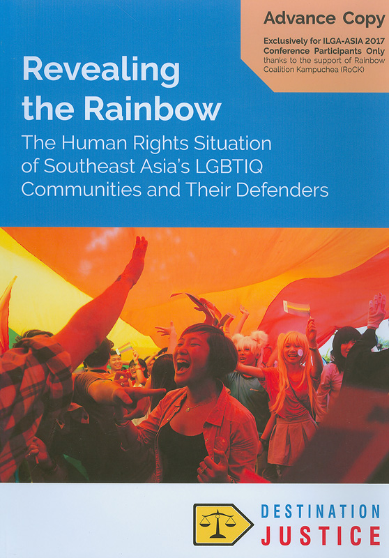 Revealing the rainbow:the human rights situation of Southeast Asia's LGBTIQ communities and their defenders/Destination Justice