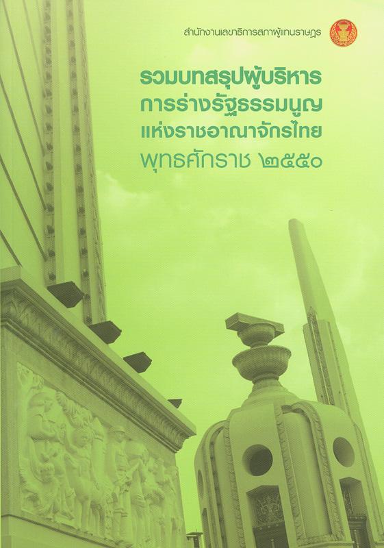 รวมบทสรุปผู้บริหารการร่างรัฐธรรมนูญแห่งราชอาณาจักรไทย พุทธศักราช 2550 /สำนักงานเลขาธิการสภาผู้แทนราษฎร