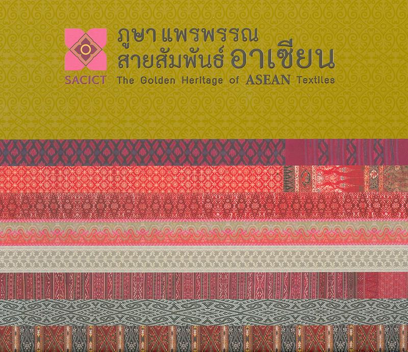 ภูษา แพรพรรณ สายสัมพันธ์อาเซียน/ศูนย์ส่งเสริมศิลปาชีพระหว่างประเทศ (องค์การมหาชน) ; บรรณาธิการ, เผ่าทอง ทองเจือ||The golden heritage of ASEAN textiles