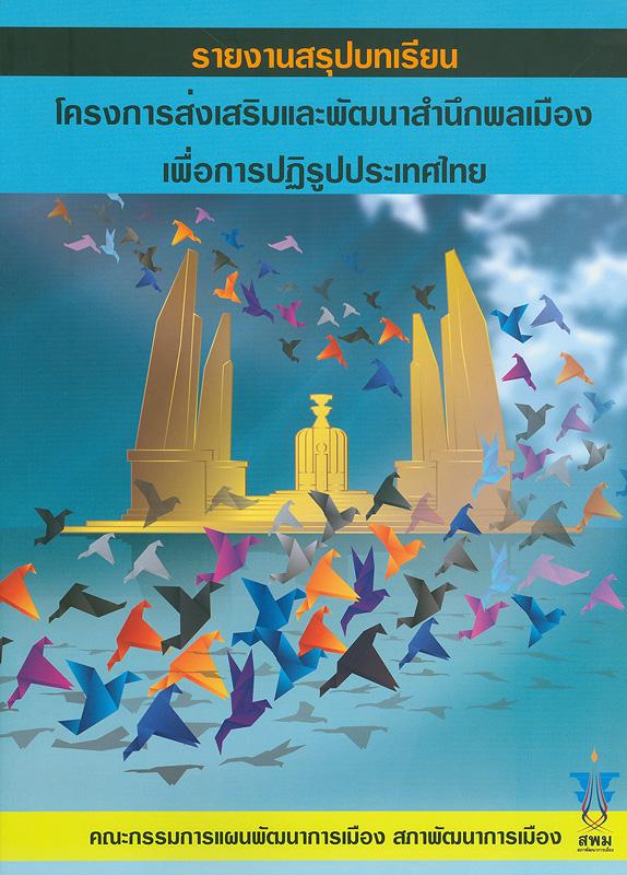 รายงานสรุปบทเรียนโครงการส่งเสริมและพัฒนาสำนึกพลเมืองเพื่อการปฏิรูปประเทศไทย /คณะกรรมการแผนพัฒนาการเมือง สภาพัฒนาการเมือง ;บรรณาธิการ, บุญแทน ตันสุเทพวีรวงศ์||โครงการส่งเสริมและพัฒนาสำนึกพลเมืองเพื่อการปฏิรูปประเทศไทย