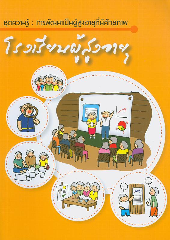 โรงเรียนผู้สูงอายุ/ศศิพัฒน์ ยอดเพชร, ภาวนา พัฒนศรี และธนิกานต์ ศักดาพร ; มูลนิธิสถาบันวิจัยและพัฒนาผู้สูงอายุไทย  ชุดความรู้ การพัฒนาเป็นผู้สูงอายุที่มีศักยภาพ โรงเรียนผู้สูงอายุ  ชุดความรู้ การพัฒนาเป็นผู้สูงอายุที่มีศักยภาพ