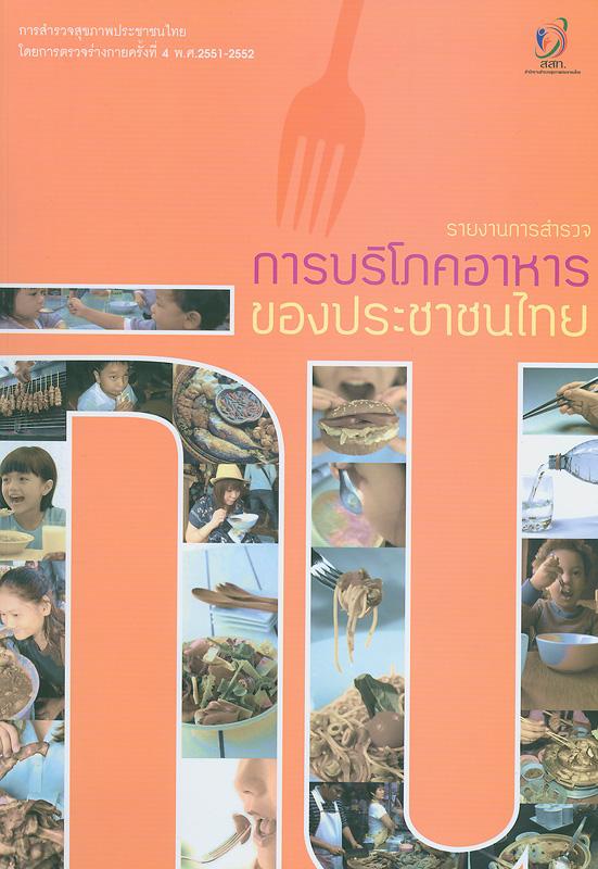 รายงานการสำรวจการบริโภคอาหารของประชาชนไทย :การสำรวจสุขภาพประชาชนไทยโดยการตรวจร่างกาย ครั้งที่ 4 พ.ศ. 2551-2552 /บรรณาธิการ, วิชัย เอกพลากร ; ผู้เขียน, วราภรณ์เสถียรนพเก้า, รัชดา เกษมทรัพย์, หทัยชนก พรรคเจริญ||การสำรวจสุขภาพประชาชนไทยโดยการตรวจร่างกาย ครั้งที่ 4 พ.ศ. 2551-2552