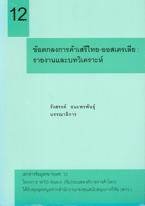 ข้อตกลงการค้าเสรีไทย-ออสเตรเลีย :รายงานและบทวิเคราะห์ /รังสรรค์ ธนะพรพันธุ์, บรรณาธิการ||เอกสารข้อมูล โครงการ WTO Watch (จับกระแสองค์การการค้าโลก) ;หมายเลข 12.