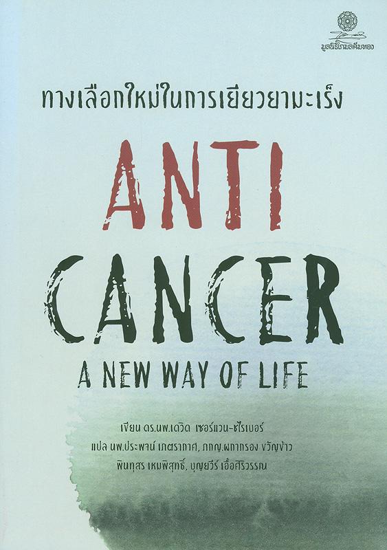 ทางเลือกใหม่ในการเยียวยามะเร็ง /เดวิด เซอร์แวน-ชไรเบอร์, เขียน ; ประพจน์ เภตรากาศ, ผกากรอง ขวัญข้าว, พินทุสร เหมพิสุทธิ์ และ บุญยวีร์ เอื้อศิริวรรณ, แปล||Anti cancer a new way of life
