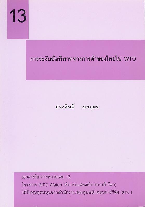 การระงับข้อพิพาททางการค้าของไทยใน WTO /ประสิทธิ์ เอกบุตร||เอกสารวิชาการ โครงการ WTO Watch (จับกระแสองค์การการค้าโลก) ;หมายเลข 13.