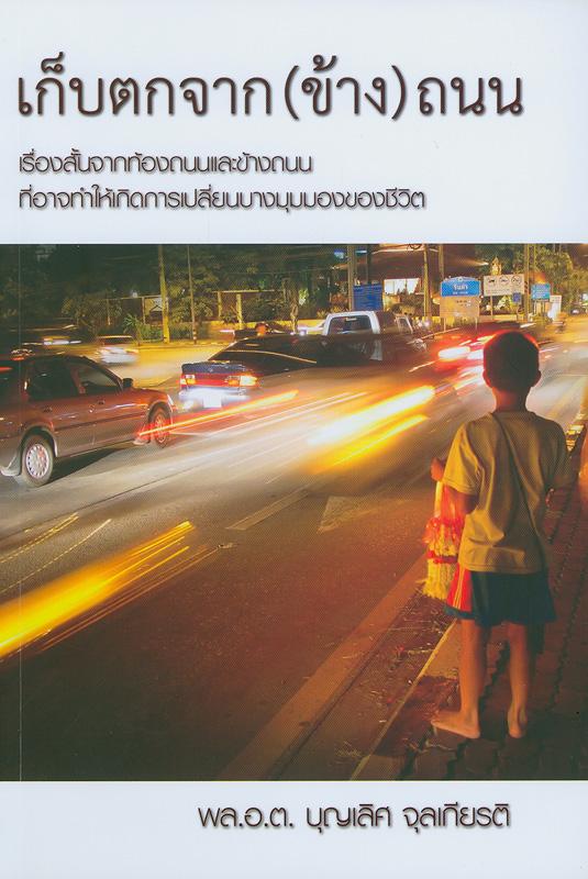 เก็บตกจาก(ข้าง)ถนน : เรื่องสั้นจากท้องถนนและข้างถนนที่อาจทำให้เกิดการเปลี่ยนบางมุมมองของชีวิต /พล.อ.ต. บุญเลิศ จุลเกียรติ