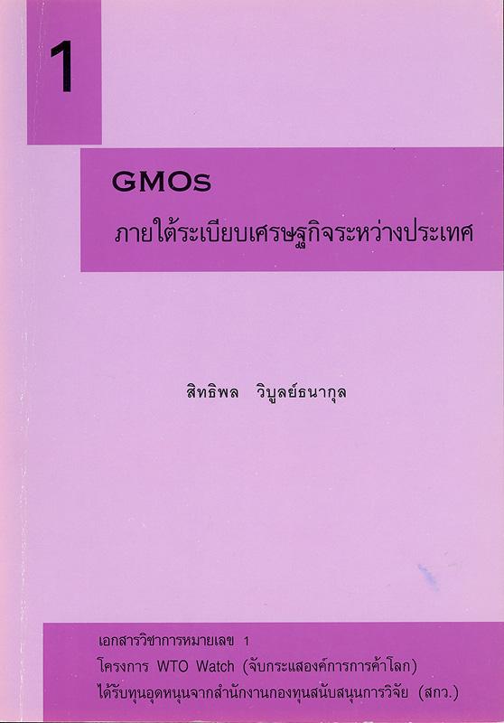 GMOs ภายใต้ระเบียบเศรษฐกิจระหว่างประเทศ /สิทธิพล วิบูลย์ธนากุล ; รังสรรค์ ธนะพรพันธุ์, บรรณาธิการ||เอกสารวิชาการ โครงการ WTO Watch (จับกระแสองค์การการค้าโลก) ;หมายเลข 1.