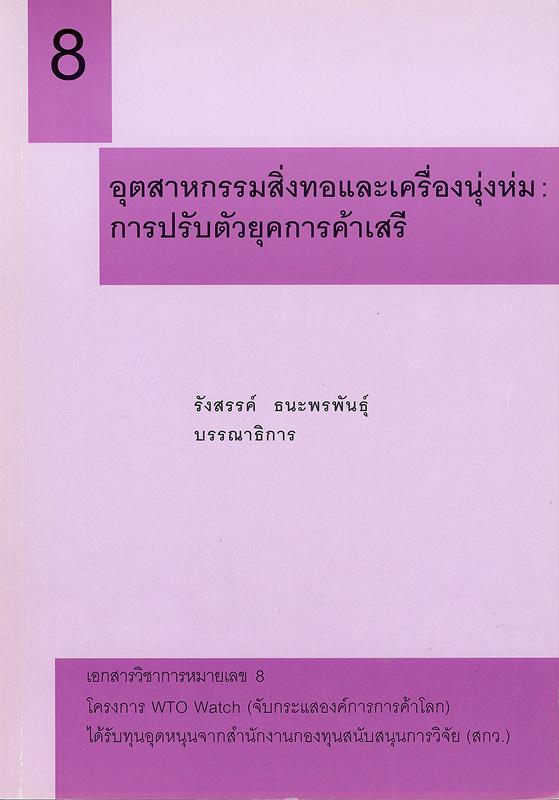 อุตสาหกรรมสิ่งทอและเครื่องนุ่งห่ม :การปรับตัวยุคการค้าเสรี /รังสรรค์ ธนะพรพันธุ์, บรรณาธิการ||เอกสารวิชาการ โครงการ WTO Watch (จับกระแสองค์การการค้าโลก) ;หมายเลข 8.