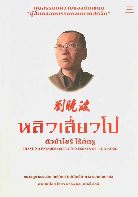 ตัวข้าไซร้ ไร้ศัตรู :รวมบทความคัดสรรของหลิว เสี่ยวโป /หลิว เสี่ยวโป, เขียน ; ชยางกูร ธรรมอัน และคณะ, แปล||I have no enemies : selected essays of Liu Xiaobo