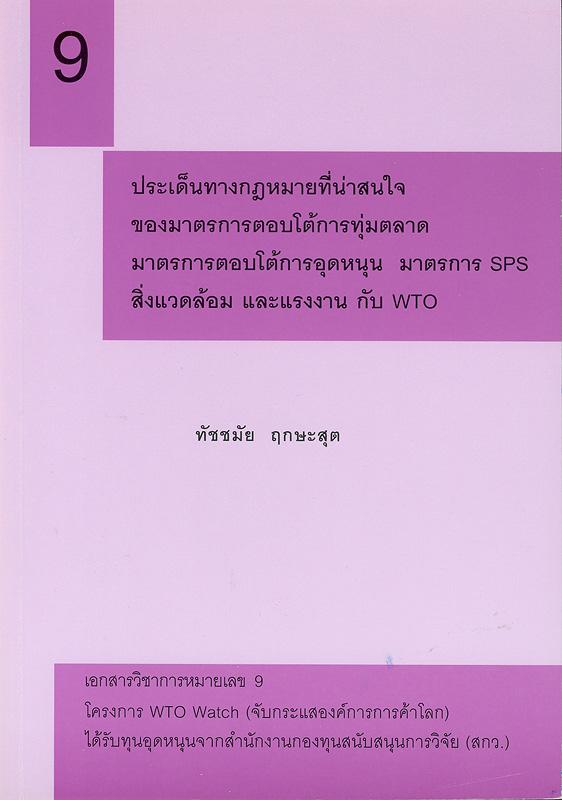 ประเด็นทางกฎหมายที่น่าสนใจของมาตรการตอบโต้การทุ่มตลาด มาตรการตอบโต้การอุดหนุน มาตรการ SPS สิ่งแวดล้อม และแรงงาน กับWTO /ทัชชมัย ฤกษะสุต ; สิทธิกร นิพภยะ, บรรณาธิการ  ประเด็นทางกฎหมายที่น่าสนใจ  เอกสารวิชาการโครงการ WTO Watch (จับกระแสองค์การการค้าโลก) ;หมายเลข 9.