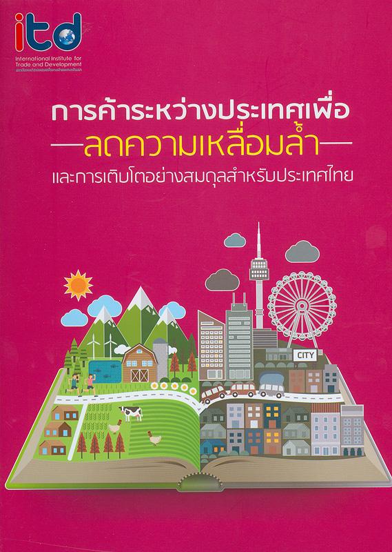 การค้าระหว่างประเทศเพื่อลดความเหลื่อมล้ำและการเติบโตอย่างสมดุลสำหรับประเทศไทย /สถาบันระหว่างประเทศเพื่อการค้าและการพัฒนา (องค์การมหาชน)
