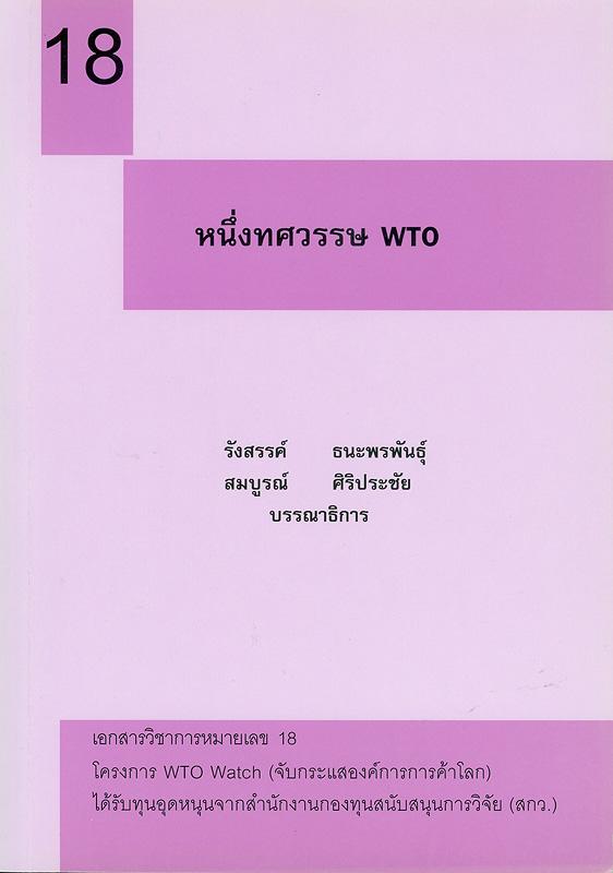หนึ่งทศวรรษ WTO /รังสรรค์ ธนะพรพันธุ์ และ สมบูรณ์ ศิริประชัย, บรรณาธิการ||เอกสารวิชาการ โครงการ WTO Watch (จับกระแสองค์การการค้าโลก) ;หมายเลข 18.