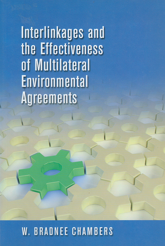 Interlinkages and the effectiveness of multilateral environmental agreements /W. Bradnee Chambers.