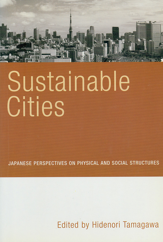 Sustainable cities :Japanese perspectives on physical and social structures /edited by Hidenori Tamagawa