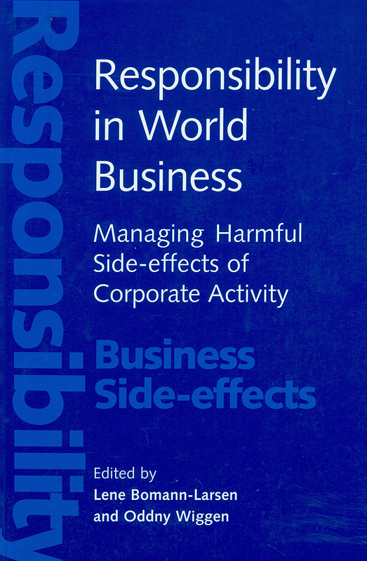 Responsibility in world business : managing harmful side-effects of corporate activity /edited by Lene Bomann-Larsen and Oddny Wiggen