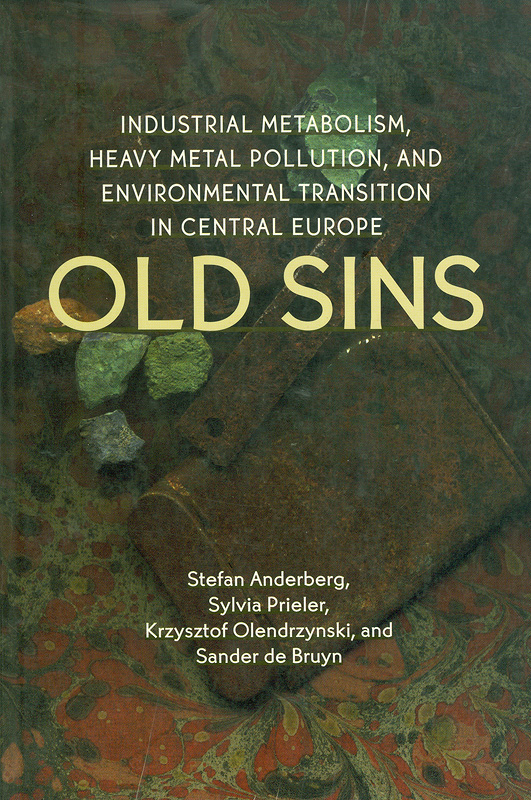 Old sins :industrial metabolism, heavy metal pollution, and environmental transition in Central Europe /Stefan Anderberg