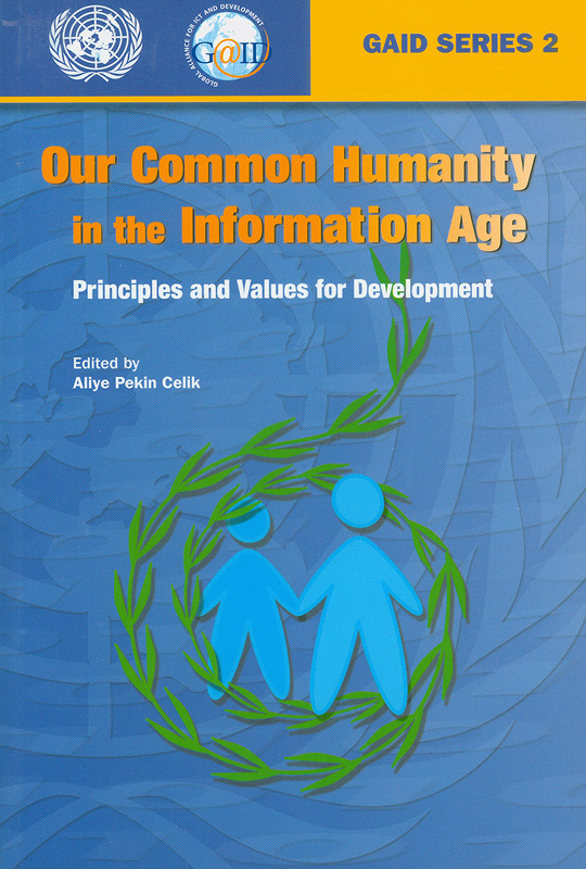 Our common humanity in the information age :principles and values for development  /edited by Aliye Pekin Celik||GAID series ;2