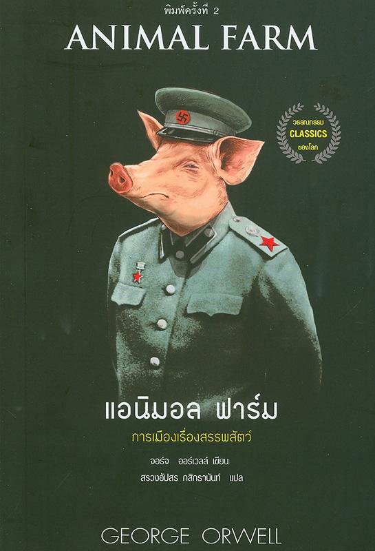 แอนิมอล ฟาร์ม :การเมืองเรื่องสรรพสัตว์ /จอร์จ ออร์เวลล์, เขียน ; สรวงอัปสร กสิกรานันท์, แปล||Animal farm|แอนิมอล ฟาร์ม
