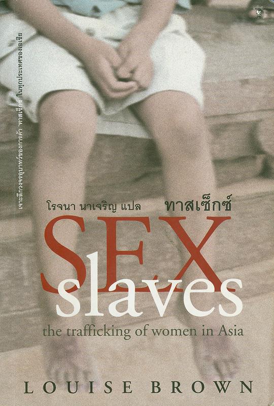 ทาสเซ็กซ์ /Louise Brown ; โรจนา นาเจริญ, แปล||Sex slaves : the trafficking of women in Asia